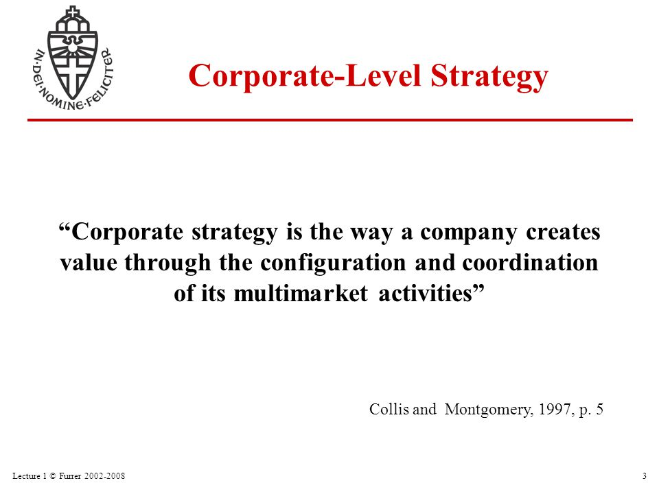 "Lecture 1 © Furrer 2002-20083 ""Corporate strategy is the way a company creates value through the configuration and coordination of its multimarket act"