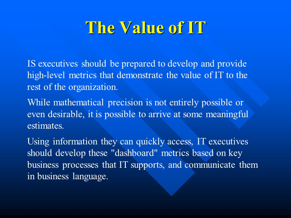 The Value of IT IS executives should be prepared to develop and provide high-level metrics that demonstrate the value of IT to the rest of the organization.