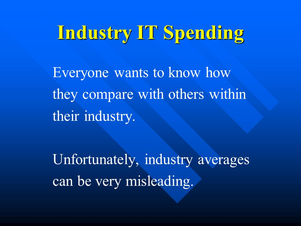 Industry IT Spending Everyone wants to know how they compare with others within their industry.
