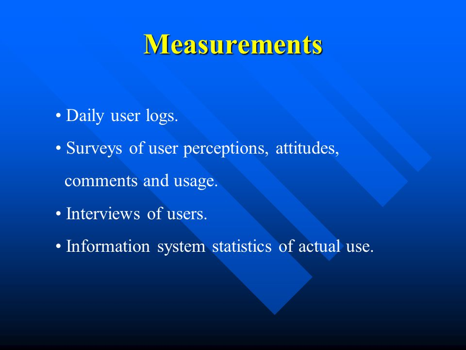 Measurements Daily user logs. Surveys of user perceptions, attitudes, comments and usage.