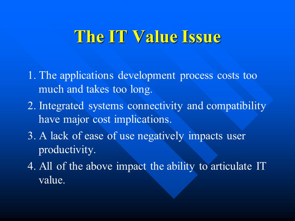 The IT Value Issue 1. The applications development process costs too much and takes too long.