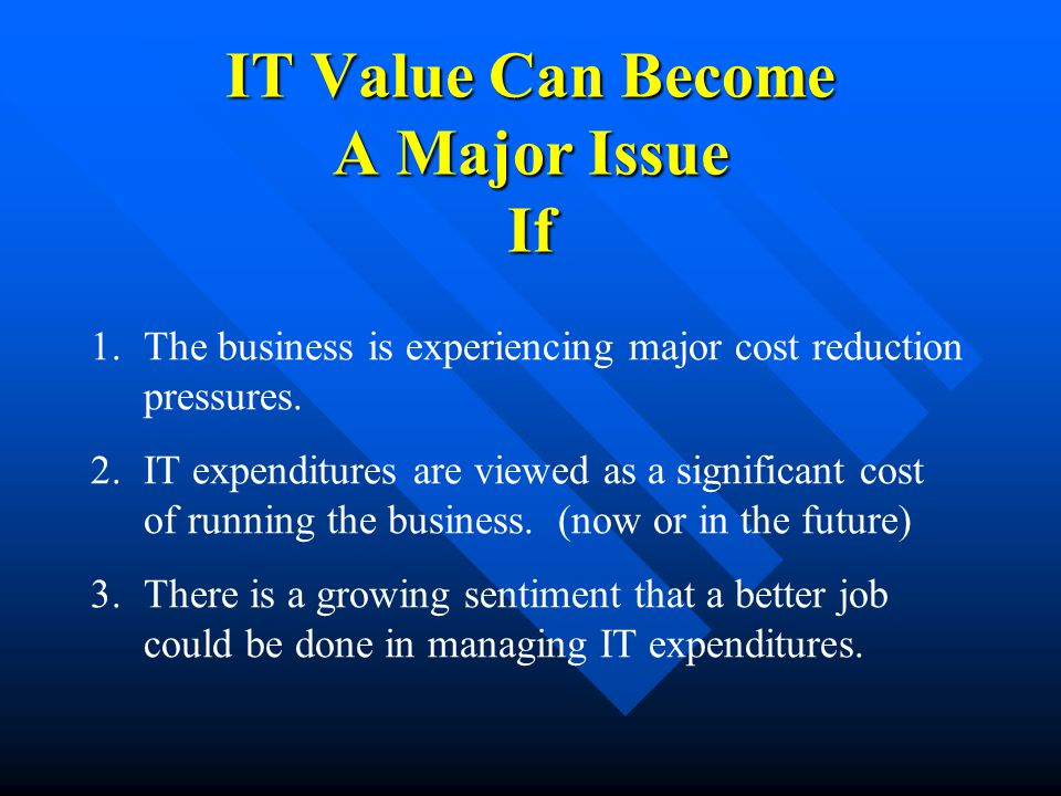 IT Value Can Become A Major Issue If 1.The business is experiencing major cost reduction pressures.