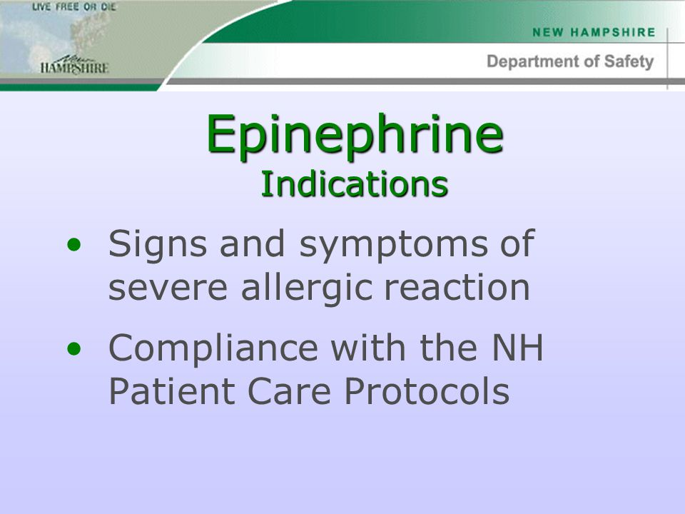 Epinephrine Indications Signs and symptoms of severe allergic reaction Compliance with the NH Patient Care Protocols