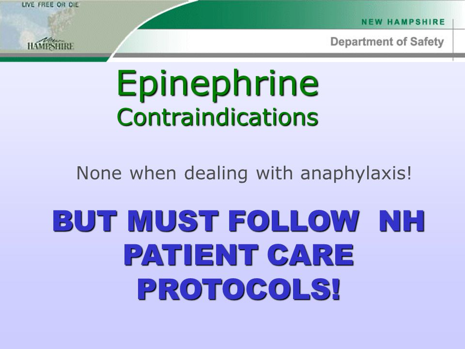 Epinephrine Contraindications None when dealing with anaphylaxis! BUT MUST FOLLOW NH PATIENT CARE PROTOCOLS!