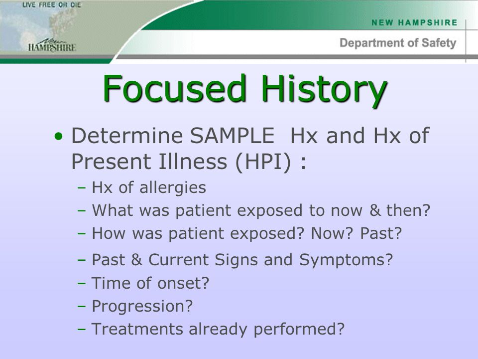 Focused History Determine SAMPLE Hx and Hx of Present Illness (HPI) : –Hx of allergies –What was patient exposed to now & then? –How was patient expos