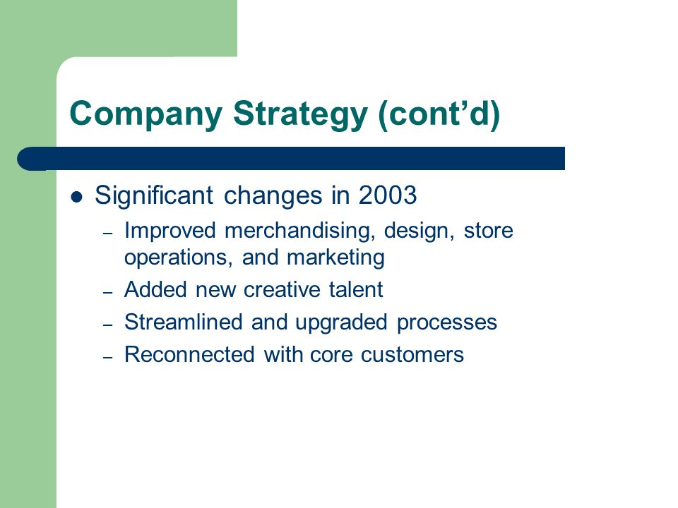 Company Strategy (cont'd) Significant changes in 2003 – Improved merchandising, design, store operations, and marketing – Added new creative talent – Streamlined and upgraded processes – Reconnected with core customers