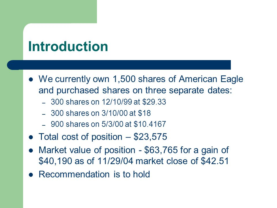 Introduction We currently own 1,500 shares of American Eagle and purchased shares on three separate dates: – 300 shares on 12/10/99 at $29.33 – 300 shares on 3/10/00 at $18 – 900 shares on 5/3/00 at $10.4167 Total cost of position – $23,575 Market value of position - $63,765 for a gain of $40,190 as of 11/29/04 market close of $42.51 Recommendation is to hold