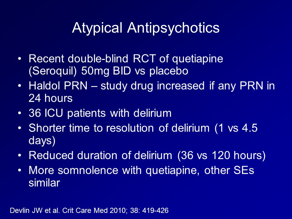 Atypical Antipsychotics Recent double-blind RCT of quetiapine (Seroquil) 50mg BID vs placebo Haldol PRN – study drug increased if any PRN in 24 hours 36 ICU patients with delirium Shorter time to resolution of delirium (1 vs 4.5 days) Reduced duration of delirium (36 vs 120 hours) More somnolence with quetiapine, other SEs similar Devlin JW et al.