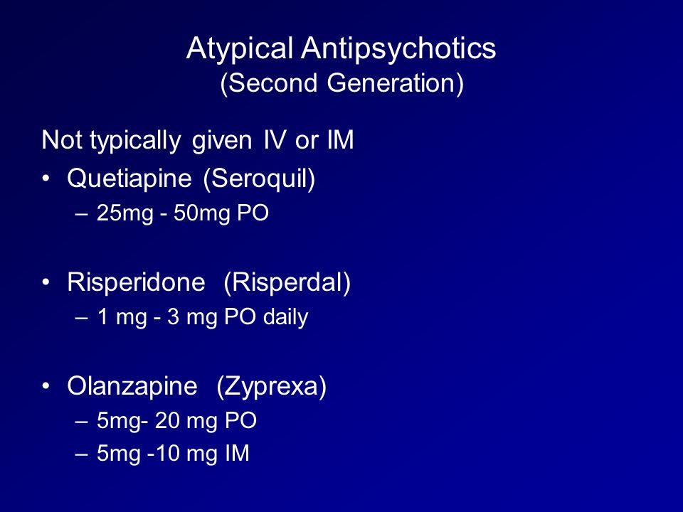 Atypical Antipsychotics (Second Generation) Not typically given IV or IM Quetiapine (Seroquil) –25mg - 50mg PO Risperidone (Risperdal) –1 mg - 3 mg PO daily Olanzapine (Zyprexa) –5mg- 20 mg PO –5mg -10 mg IM