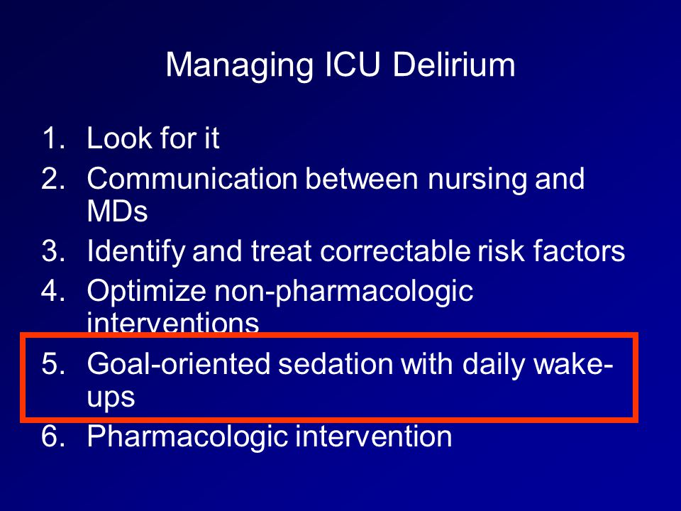 Managing ICU Delirium 1.Look for it 2.Communication between nursing and MDs 3.Identify and treat correctable risk factors 4.Optimize non-pharmacologic interventions 5.Goal-oriented sedation with daily wake- ups 6.Pharmacologic intervention