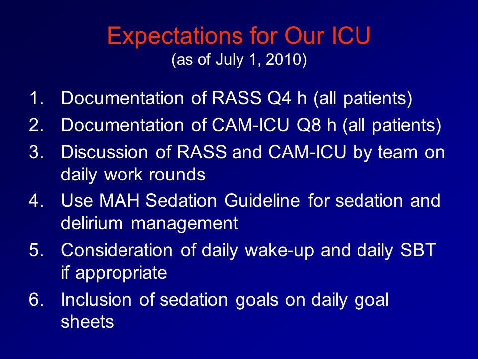 Expectations for Our ICU (as of July 1, 2010) 1.Documentation of RASS Q4 h (all patients) 2.Documentation of CAM-ICU Q8 h (all patients) 3.Discussion of RASS and CAM-ICU by team on daily work rounds 4.Use MAH Sedation Guideline for sedation and delirium management 5.Consideration of daily wake-up and daily SBT if appropriate 6.Inclusion of sedation goals on daily goal sheets