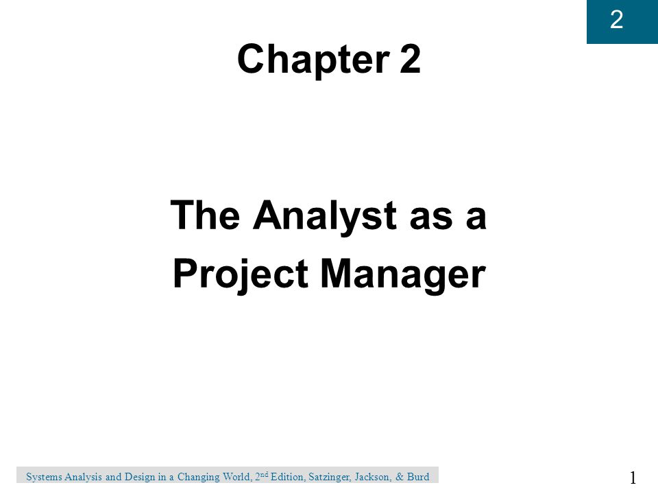 1 2 Systems Analysis and Design in a Changing World, 2 nd Edition, Satzinger, Jackson, & Burd Chapter 2 The Analyst as a Project Manager