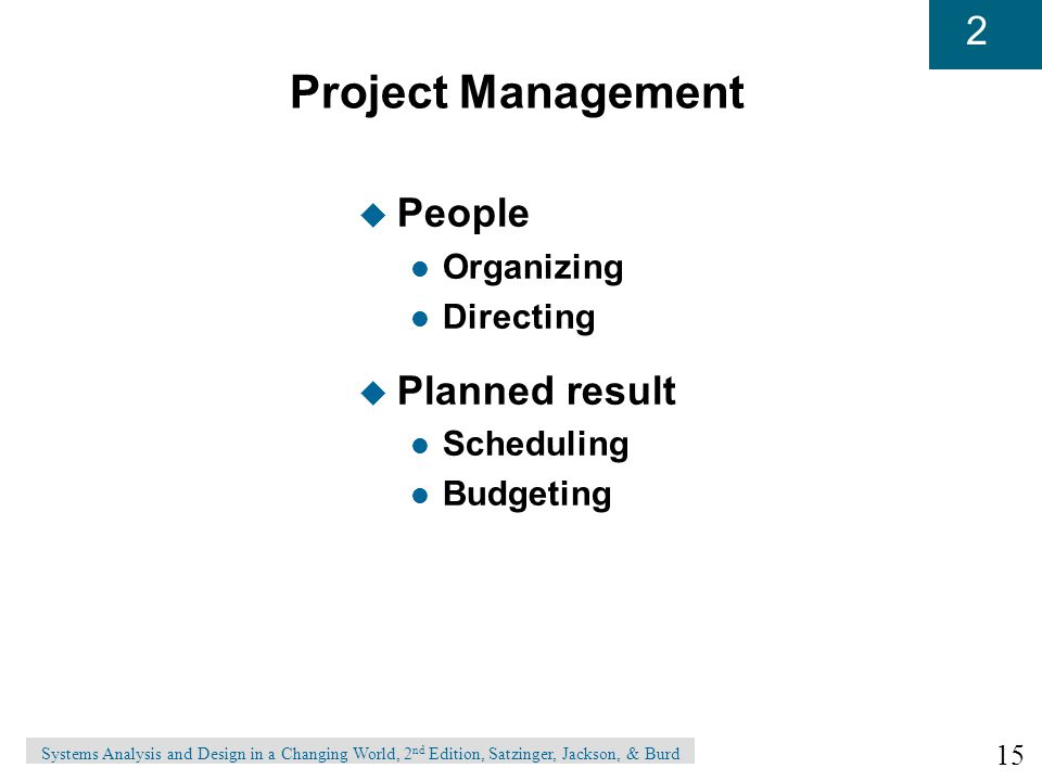 15 2 Systems Analysis and Design in a Changing World, 2 nd Edition, Satzinger, Jackson, & Burd Project Management u People l Organizing l Directing u Planned result l Scheduling l Budgeting