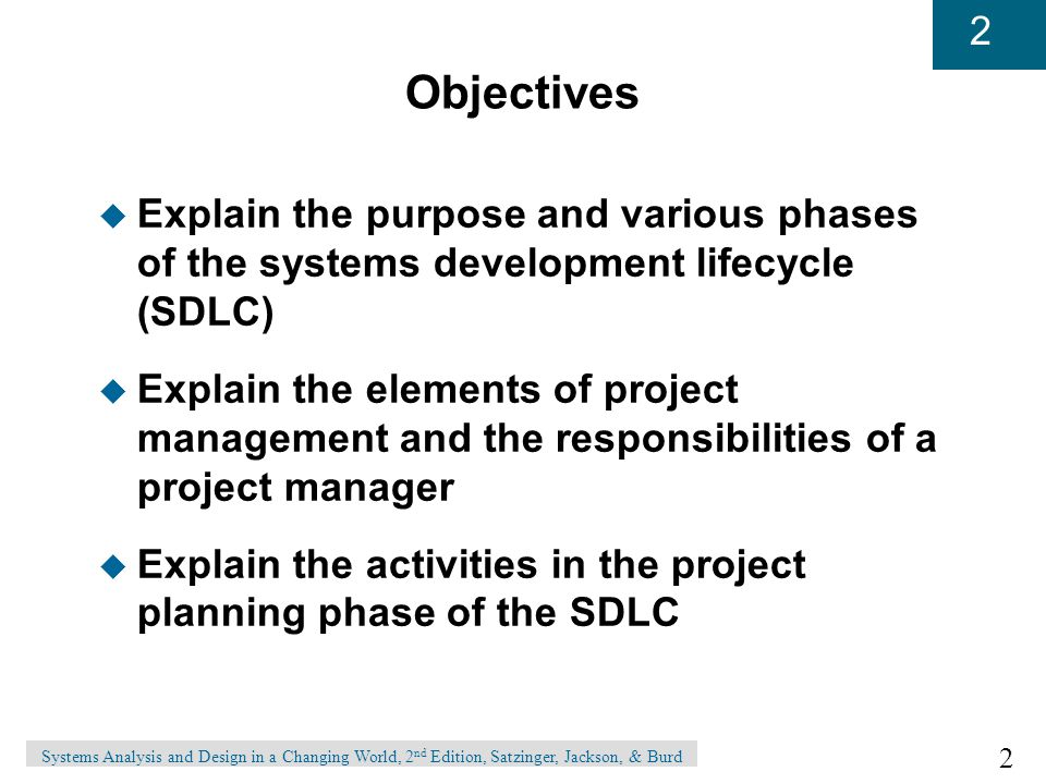 2 2 Systems Analysis and Design in a Changing World, 2 nd Edition, Satzinger, Jackson, & Burd Objectives u Explain the purpose and various phases of the systems development lifecycle (SDLC) u Explain the elements of project management and the responsibilities of a project manager u Explain the activities in the project planning phase of the SDLC