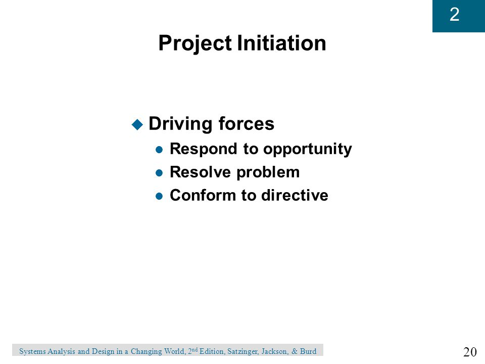 20 2 Systems Analysis and Design in a Changing World, 2 nd Edition, Satzinger, Jackson, & Burd Project Initiation u Driving forces l Respond to opportunity l Resolve problem l Conform to directive