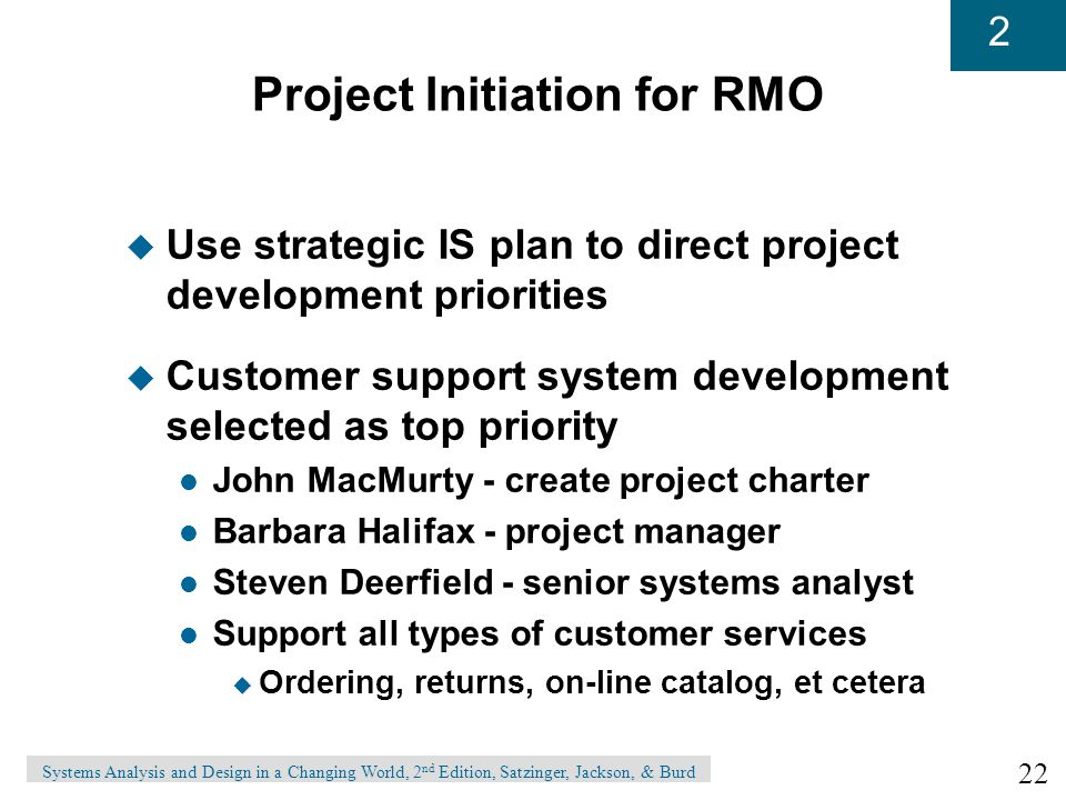 22 2 Systems Analysis and Design in a Changing World, 2 nd Edition, Satzinger, Jackson, & Burd Project Initiation for RMO u Use strategic IS plan to direct project development priorities u Customer support system development selected as top priority l John MacMurty - create project charter l Barbara Halifax - project manager l Steven Deerfield - senior systems analyst l Support all types of customer services u Ordering, returns, on-line catalog, et cetera
