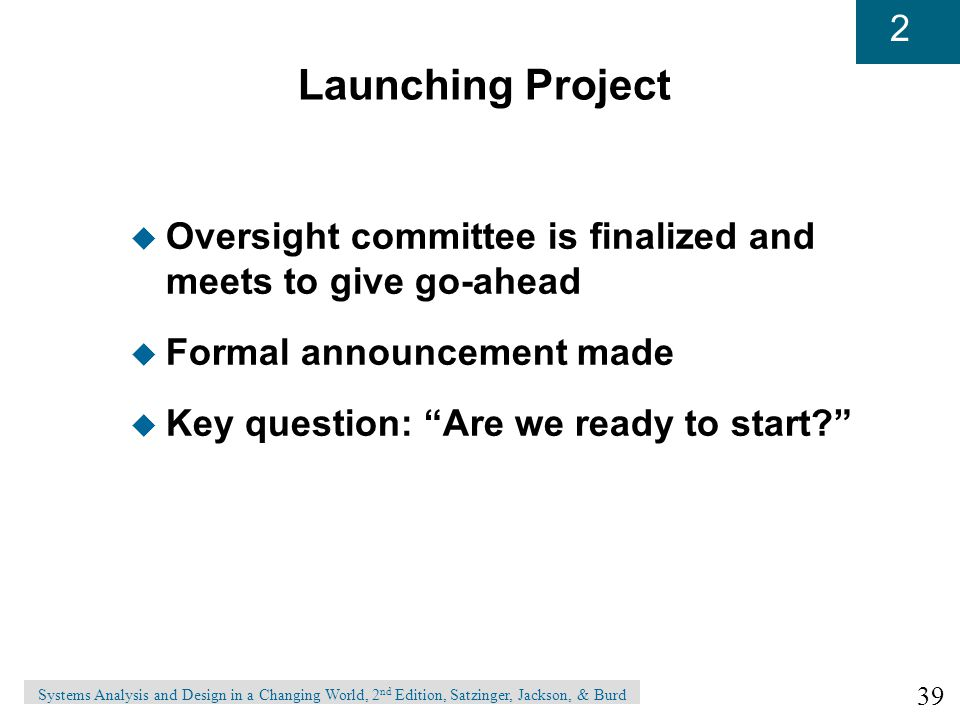 39 2 Systems Analysis and Design in a Changing World, 2 nd Edition, Satzinger, Jackson, & Burd Launching Project u Oversight committee is finalized and meets to give go-ahead u Formal announcement made u Key question: Are we ready to start?