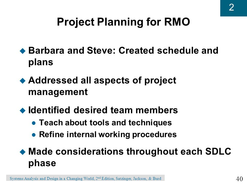 40 2 Systems Analysis and Design in a Changing World, 2 nd Edition, Satzinger, Jackson, & Burd Project Planning for RMO u Barbara and Steve: Created schedule and plans u Addressed all aspects of project management u Identified desired team members l Teach about tools and techniques l Refine internal working procedures u Made considerations throughout each SDLC phase