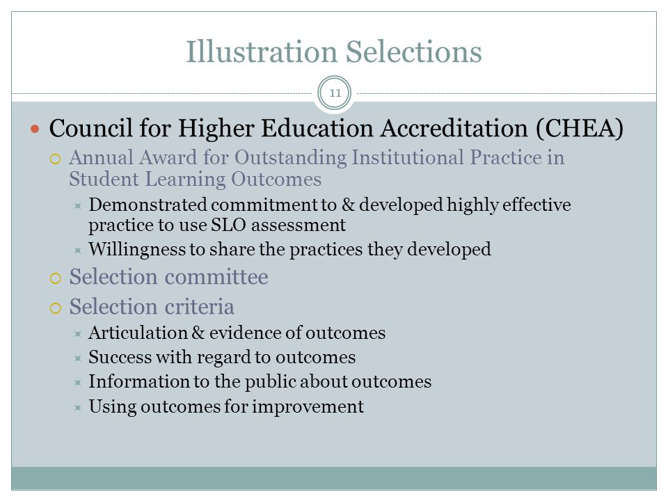 11 Illustration Selections Council for Higher Education Accreditation (CHEA)  Annual Award for Outstanding Institutional Practice in Student Learning Outcomes  Demonstrated commitment to & developed highly effective practice to use SLO assessment  Willingness to share the practices they developed  Selection committee  Selection criteria  Articulation & evidence of outcomes  Success with regard to outcomes  Information to the public about outcomes  Using outcomes for improvement