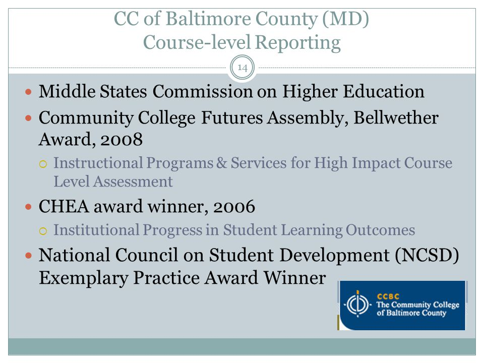 14 CC of Baltimore County (MD) Course-level Reporting Middle States Commission on Higher Education Community College Futures Assembly, Bellwether Award, 2008  Instructional Programs & Services for High Impact Course Level Assessment CHEA award winner, 2006  Institutional Progress in Student Learning Outcomes National Council on Student Development (NCSD) Exemplary Practice Award Winner