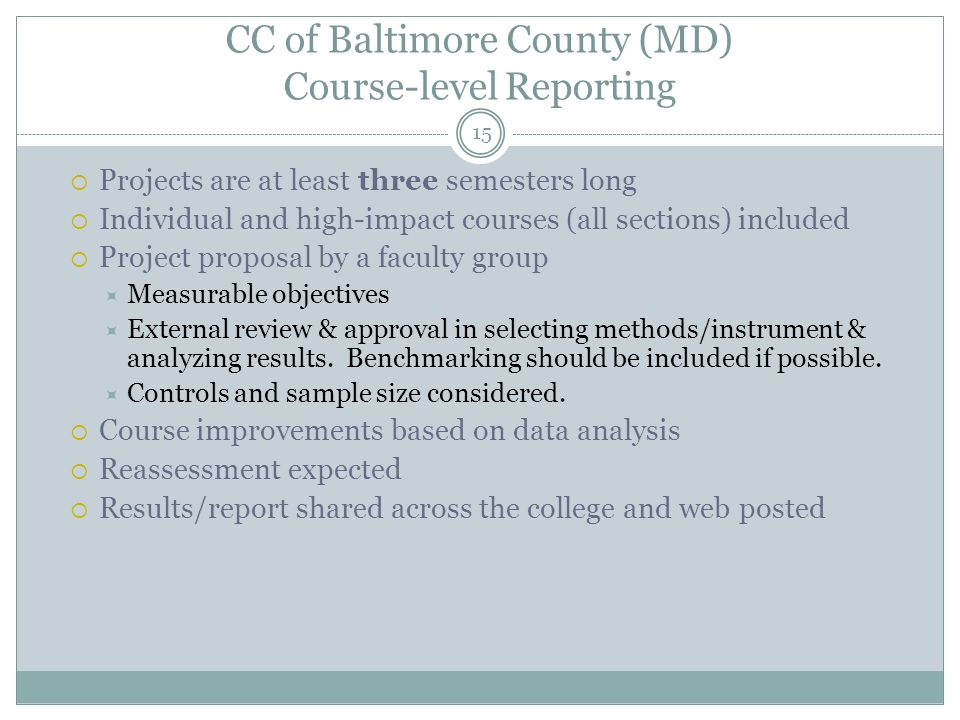 15 CC of Baltimore County (MD) Course-level Reporting  Projects are at least three semesters long  Individual and high-impact courses (all sections) included  Project proposal by a faculty group  Measurable objectives  External review & approval in selecting methods/instrument & analyzing results.