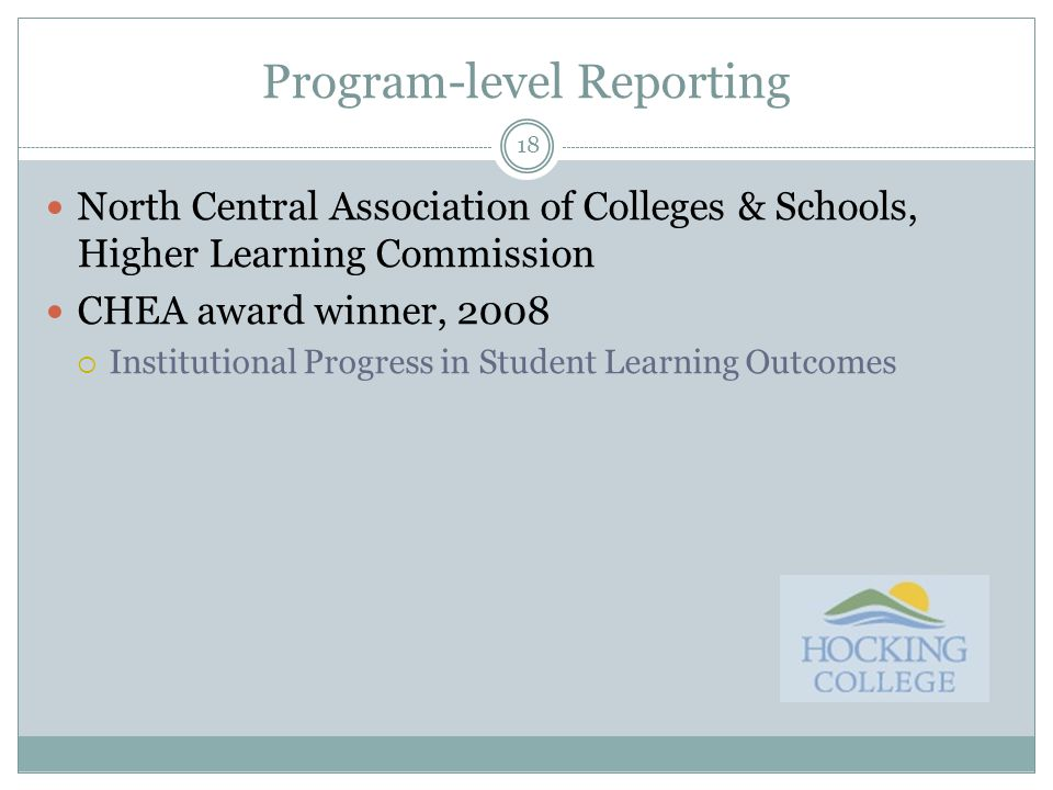 18 Program-level Reporting North Central Association of Colleges & Schools, Higher Learning Commission CHEA award winner, 2008  Institutional Progress in Student Learning Outcomes