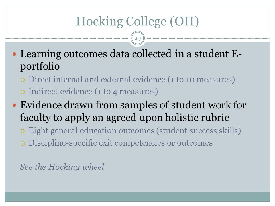 19 Hocking College (OH) Learning outcomes data collected in a student E- portfolio  Direct internal and external evidence (1 to 10 measures)  Indirect evidence (1 to 4 measures) Evidence drawn from samples of student work for faculty to apply an agreed upon holistic rubric  Eight general education outcomes (student success skills)  Discipline-specific exit competencies or outcomes See the Hocking wheel