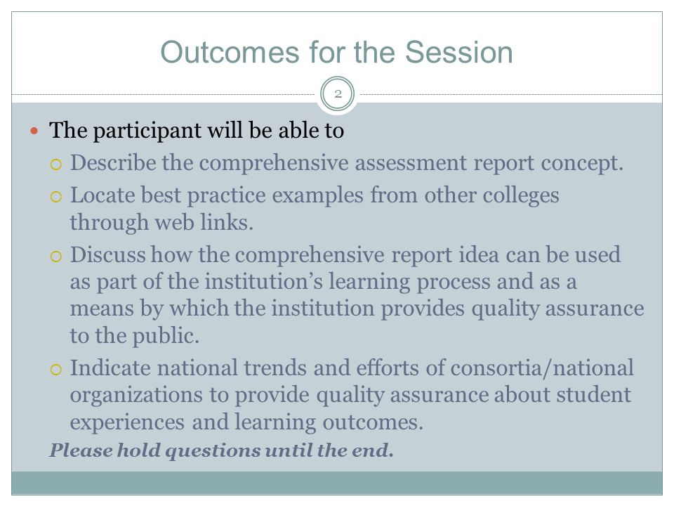 2 Outcomes for the Session The participant will be able to  Describe the comprehensive assessment report concept.