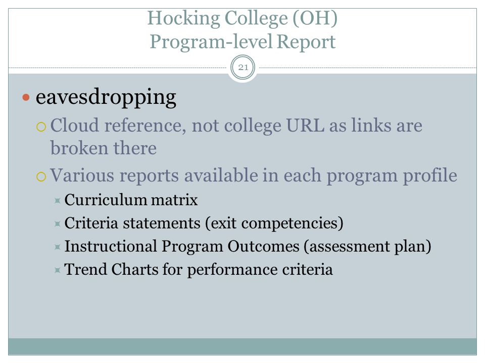 21 Hocking College (OH) Program-level Report eavesdropping  Cloud reference, not college URL as links are broken there  Various reports available in each program profile  Curriculum matrix  Criteria statements (exit competencies)  Instructional Program Outcomes (assessment plan)  Trend Charts for performance criteria