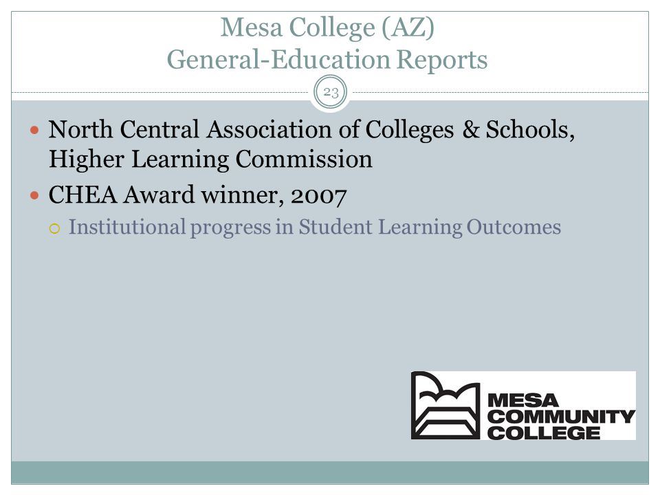 23 Mesa College (AZ) General-Education Reports North Central Association of Colleges & Schools, Higher Learning Commission CHEA Award winner, 2007  Institutional progress in Student Learning Outcomes