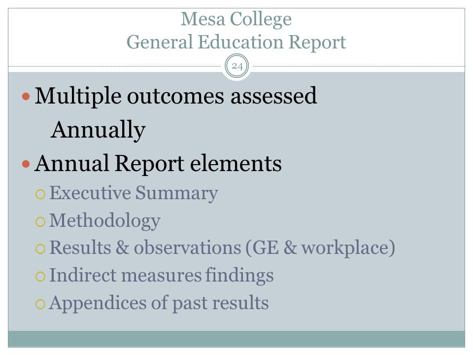 24 Mesa College General Education Report Multiple outcomes assessed Annually Annual Report elements  Executive Summary  Methodology  Results & observations (GE & workplace)  Indirect measures findings  Appendices of past results
