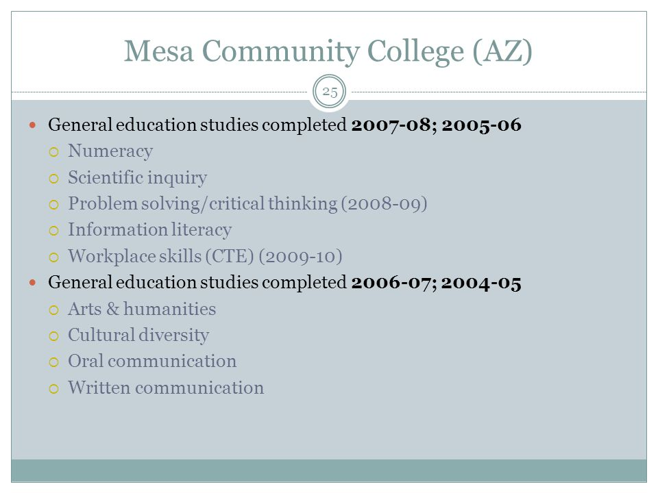 25 Mesa Community College (AZ) General education studies completed 2007-08; 2005-06  Numeracy  Scientific inquiry  Problem solving/critical thinking (2008-09)  Information literacy  Workplace skills (CTE) (2009-10) General education studies completed 2006-07; 2004-05  Arts & humanities  Cultural diversity  Oral communication  Written communication