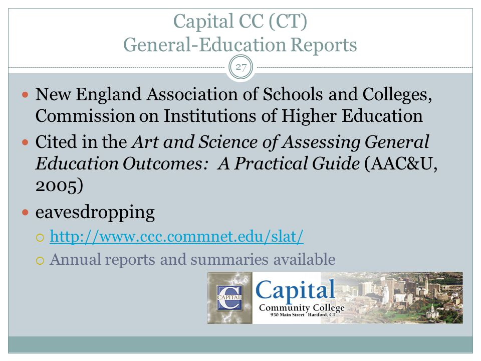 27 Capital CC (CT) General-Education Reports New England Association of Schools and Colleges, Commission on Institutions of Higher Education Cited in the Art and Science of Assessing General Education Outcomes: A Practical Guide (AAC&U, 2005) eavesdropping  http://www.ccc.commnet.edu/slat/ http://www.ccc.commnet.edu/slat/  Annual reports and summaries available
