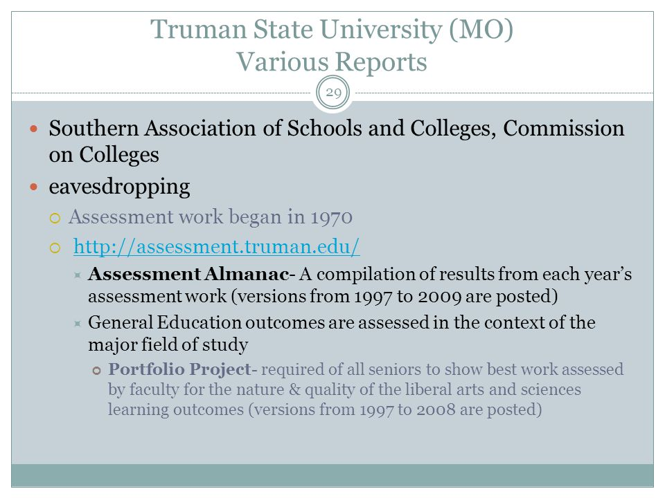 29 Truman State University (MO) Various Reports Southern Association of Schools and Colleges, Commission on Colleges eavesdropping  Assessment work began in 1970  http://assessment.truman.edu/http://assessment.truman.edu/  Assessment Almanac- A compilation of results from each year's assessment work (versions from 1997 to 2009 are posted)  General Education outcomes are assessed in the context of the major field of study Portfolio Project- required of all seniors to show best work assessed by faculty for the nature & quality of the liberal arts and sciences learning outcomes (versions from 1997 to 2008 are posted)