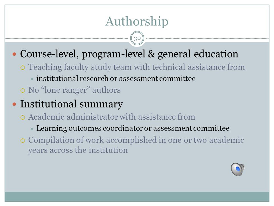 30 Authorship Course-level, program-level & general education  Teaching faculty study team with technical assistance from  institutional research or assessment committee  No lone ranger authors Institutional summary  Academic administrator with assistance from  Learning outcomes coordinator or assessment committee  Compilation of work accomplished in one or two academic years across the institution