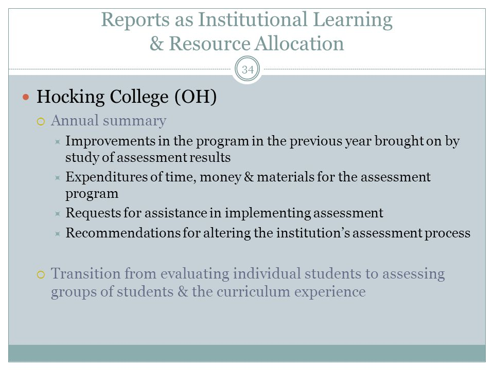 34 Reports as Institutional Learning & Resource Allocation Hocking College (OH)  Annual summary  Improvements in the program in the previous year brought on by study of assessment results  Expenditures of time, money & materials for the assessment program  Requests for assistance in implementing assessment  Recommendations for altering the institution's assessment process  Transition from evaluating individual students to assessing groups of students & the curriculum experience