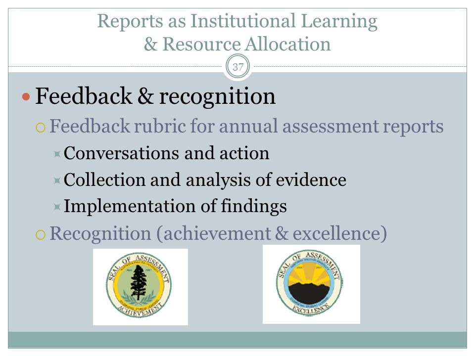 37 Reports as Institutional Learning & Resource Allocation Feedback & recognition  Feedback rubric for annual assessment reports  Conversations and action  Collection and analysis of evidence  Implementation of findings  Recognition (achievement & excellence)