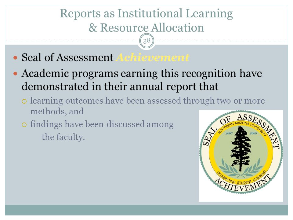 39 Reports as Institutional Learning & Resource Allocation Seal of Assessment Excellence Academic programs earning this recognition have demonstrated  a thorough implementation of assessment plan(s)  the reporting of meaningful assessment data  the discussion of findings among faculty and perhaps students  the use of findings to showcase student achievements and to make curricular adjustments.