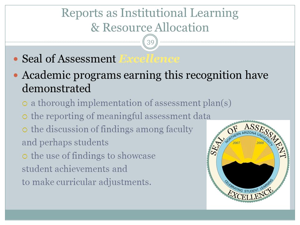 39 Reports as Institutional Learning & Resource Allocation Seal of Assessment Excellence Academic programs earning this recognition have demonstrated  a thorough implementation of assessment plan(s)  the reporting of meaningful assessment data  the discussion of findings among faculty and perhaps students  the use of findings to showcase student achievements and to make curricular adjustments.