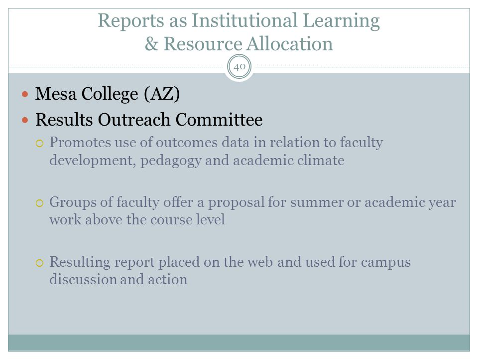 40 Reports as Institutional Learning & Resource Allocation Mesa College (AZ) Results Outreach Committee  Promotes use of outcomes data in relation to faculty development, pedagogy and academic climate  Groups of faculty offer a proposal for summer or academic year work above the course level  Resulting report placed on the web and used for campus discussion and action