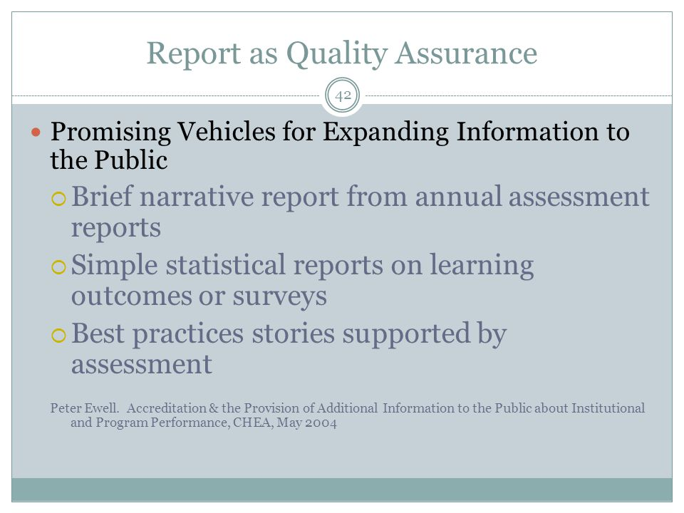 42 Report as Quality Assurance Promising Vehicles for Expanding Information to the Public  Brief narrative report from annual assessment reports  Simple statistical reports on learning outcomes or surveys  Best practices stories supported by assessment Peter Ewell.