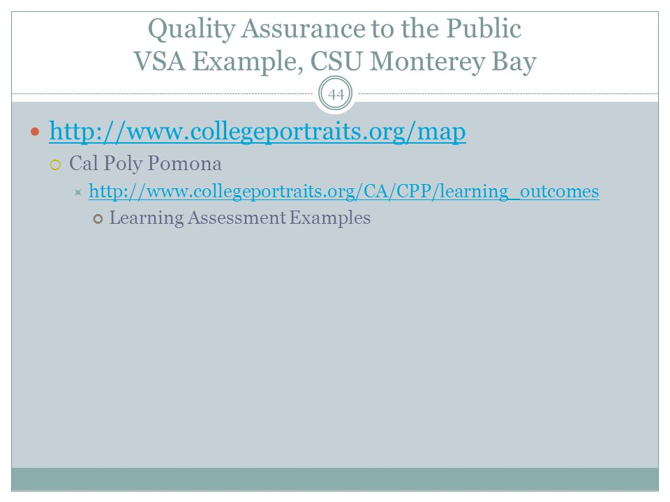 44 Quality Assurance to the Public VSA Example, CSU Monterey Bay http://www.collegeportraits.org/map  Cal Poly Pomona  http://www.collegeportraits.org/CA/CPP/learning_outcomes http://www.collegeportraits.org/CA/CPP/learning_outcomes Learning Assessment Examples