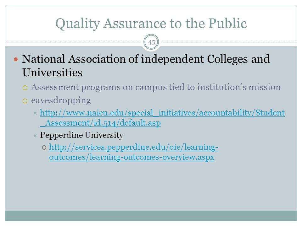 45 Quality Assurance to the Public National Association of independent Colleges and Universities  Assessment programs on campus tied to institution's mission  eavesdropping  http://www.naicu.edu/special_initiatives/accountability/Student _Assessment/id.514/default.asp http://www.naicu.edu/special_initiatives/accountability/Student _Assessment/id.514/default.asp  Pepperdine University http://services.pepperdine.edu/oie/learning- outcomes/learning-outcomes-overview.aspx