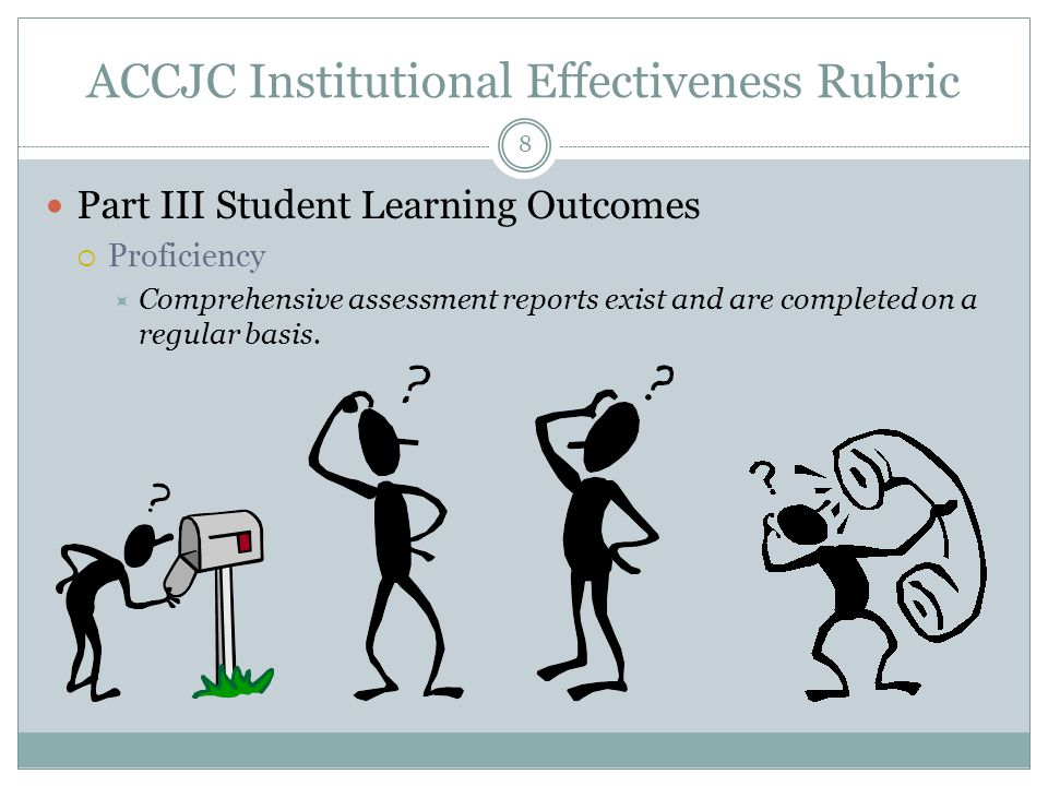 8 ACCJC Institutional Effectiveness Rubric Part III Student Learning Outcomes  Proficiency  Comprehensive assessment reports exist and are completed on a regular basis.