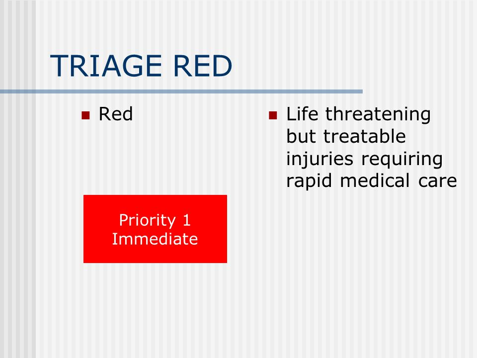 TRIAGE RED Red Life threatening but treatable injuries requiring rapid medical care Priority 1 Immediate