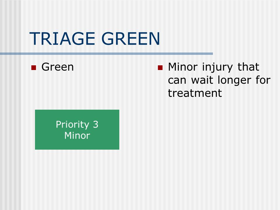 TRIAGE GREEN Green Minor injury that can wait longer for treatment Priority 3 Minor