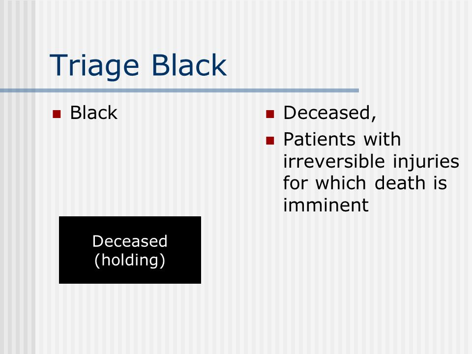 Triage Black Black Deceased, Patients with irreversible injuries for which death is imminent Deceased (holding)