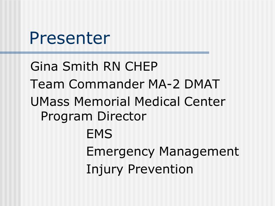 Presenter Gina Smith RN CHEP Team Commander MA-2 DMAT UMass Memorial Medical Center Program Director EMS Emergency Management Injury Prevention