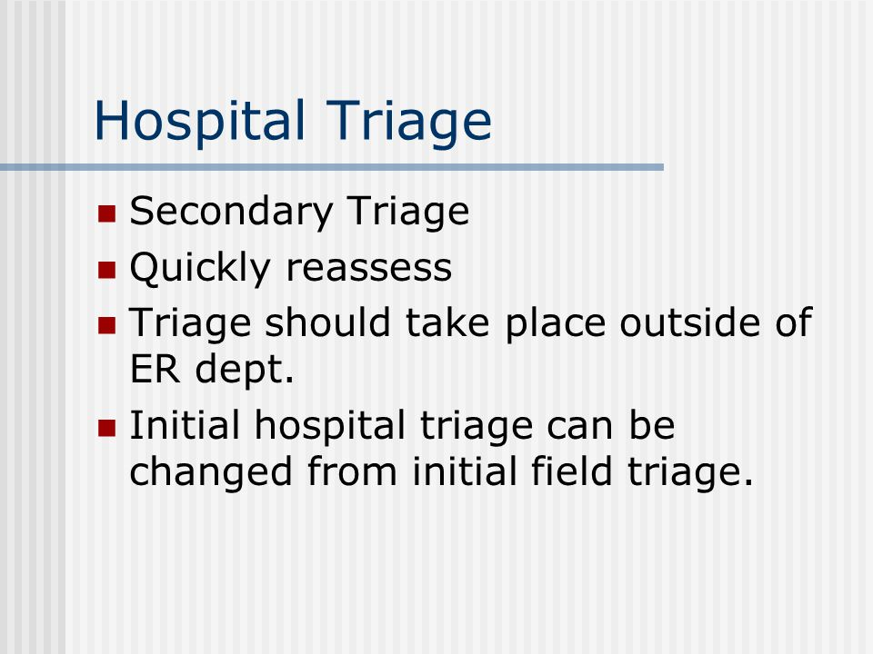 Hospital Triage Secondary Triage Quickly reassess Triage should take place outside of ER dept.