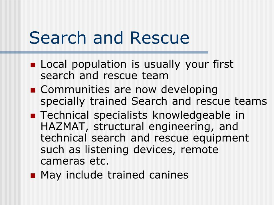 Search and Rescue Local population is usually your first search and rescue team Communities are now developing specially trained Search and rescue teams Technical specialists knowledgeable in HAZMAT, structural engineering, and technical search and rescue equipment such as listening devices, remote cameras etc.